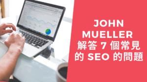 John Mueller 解答 7 個常見的 SEO 的問題